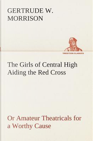 The Girls of Central High Aiding the Red Cross Or Amateur Theatricals for a Worthy Cause by Gertrude W Morrison