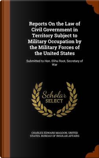 Reports on the Law of Civil Government in Territory Subject to Military Occupation by the Military Forces of the United States by Charles Edward Magoon