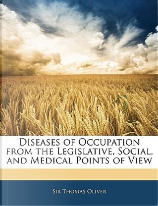 Diseases of Occupation from the Legislative, Social, and Medical Points of View by Thomas Oliver