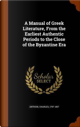 A Manual of Greek Literature, from the Earliest Authentic Periods to the Close of the Byzantine Era by Anthon Charles 1797-1867