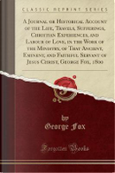 A Journal or Historical Account of the Life, Travels, Sufferings, Christian Experiences, and Labour of Love, in the Work of the Ministry, of That ... Christ, George Fox, 1800 (Classic Reprint) by George Fox