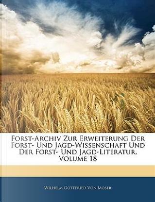 Forst-Archiv zur Erweiterung der Forst-und Jagd-Wissenschaft und der Forst-und Jagd-Literatur, Achtzehnter Band by Wilhelm Gottfried von Moser