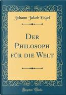 Der Philosoph für die Welt (Classic Reprint) by Johann Jakob Engel