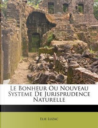 Le Bonheur Ou Nouveau Systeme de Jurisprudence Naturelle by Elie Luzac