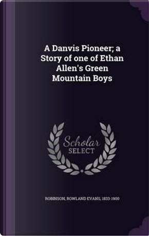 A Danvis Pioneer; A Story of One of Ethan Allen's Green Mountain Boys by Rowland Evans Robinson