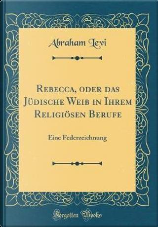 Rebecca, oder das Jüdische Weib in Ihrem Religiösen Berufe by Abraham Levi