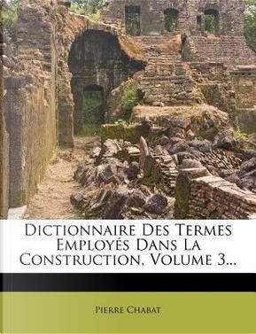 Dictionnaire Des Termes Employes Dans La Construction, Volume 3. by Pierre Chabat