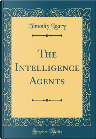 The Intelligence Agents (Classic Reprint) by Timothy Leary