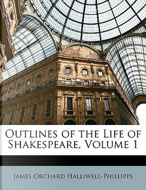 Outlines of the Life of Shakespeare, Volume 1 by J. O. Halliwell-Phillipps