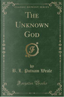 The Unknown God (Classic Reprint) by B. L. Putnam Weale