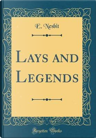 Lays and Legends (Classic Reprint) by E. NESBIT