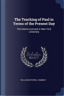 The Teaching of Paul in Terms of the Present Day by William Mitchell Ramsay