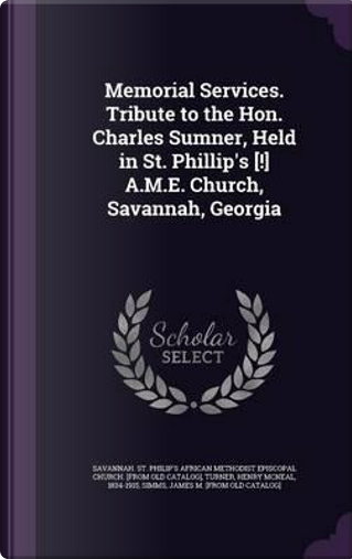 Memorial Services. Tribute to the Hon. Charles Sumner, Held in St. Phillip's [!] A.M.E. Church, Savannah, Georgia by Henry McNeal Turner