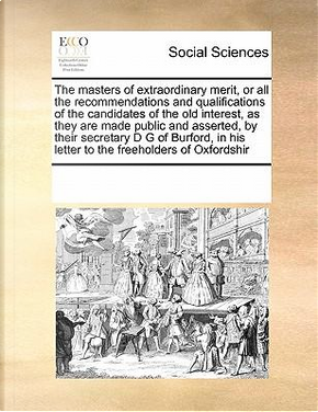 The Masters of Extraordinary Merit, or All the Recommendations and Qualifications of the Candidates of the Old Interest, as They Are Made Public and ... His Letter to the Freeholders of Oxfordshir by Multiple Contributors