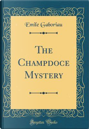The Champdoce Mystery (Classic Reprint) by Émile Gaboriau