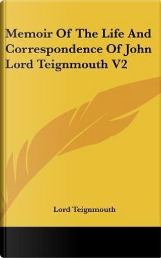 Memoir of the Life and Correspondence of John Lord Teignmouth V2 by Lord Teignmouth
