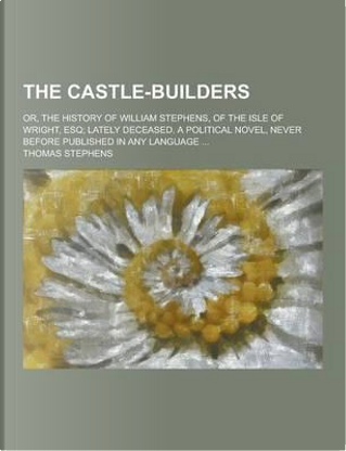 The Castle-Builders; Or, the History of William Stephens, of the Isle of Wright, Esq; Lately Deceased. a Political Novel, Never Before Published in an by Thomas Stephens