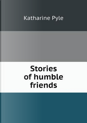 Stories of Humble Friends by Katharine Pyle