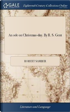 An Ode on Christmas-Day. by R. S. Gent by Robert Samber