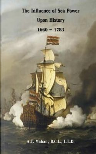 The Influence of Sea Power Upon History 1660-1783 by A. T. Mahan D.C.L.