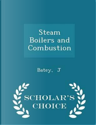 Steam Boilers and Combustion - Scholar's Choice Edition by Batey J