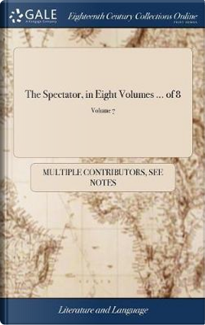The Spectator, in Eight Volumes. ... of 8; Volume 7 by Multiple Contributors