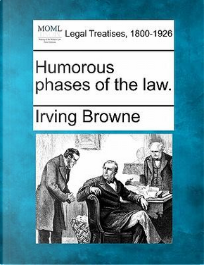 Humorous Phases of the Law. by Irving Browne