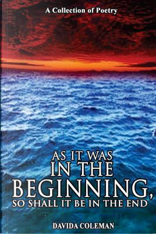 As It Was in the Beginning, So Shall It Be in the End by Davida Coleman