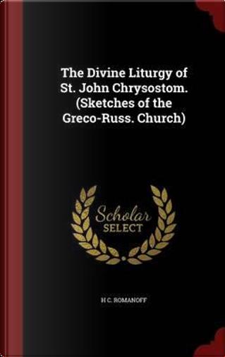 The Divine Liturgy of St. John Chrysostom. (Sketches of the Greco-Russ. Church) by H C Romanoff