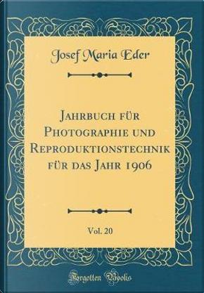 Jahrbuch für Photographie und Reproduktionstechnik für das Jahr 1906, Vol. 20 (Classic Reprint) by Josef Maria Eder