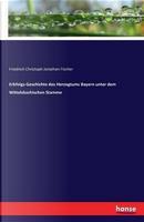 Erbfolgs-Geschichte des Herzogtums Bayern unter dem Wittelsbachischen Stamme by Friedrich Christoph Jonathan Fischer