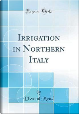 Irrigation in Northern Italy (Classic Reprint) by Elwood Mead