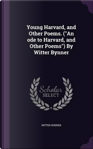 Young Harvard, and Other Poems. (an Ode to Harvard, and Other Poems) by Witter Bynner by Witter Bynner