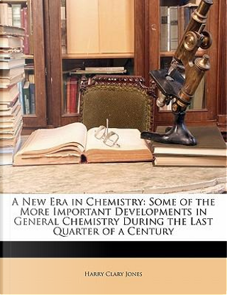A New Era in Chemistry by Harry Clary Jones