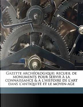 Gazette Archeologique; Recueil de Monuments Pour Servir a la Connaissance & A L'Histoire de L'Art Dans L'Antiquite Et Le Moyen-Age by ANONYMOUS