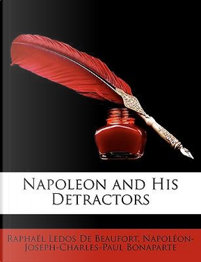 Napoleon and His Detractors by Raphal Ledos De Beaufort