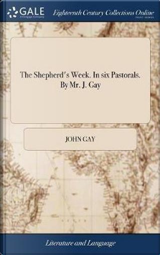 The Shepherd's Week. in Six Pastorals. by Mr. J. Gay by John Gay