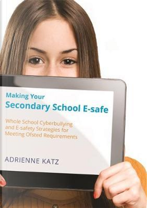 Making Your Secondary School E-Safe by Adrienne Katz