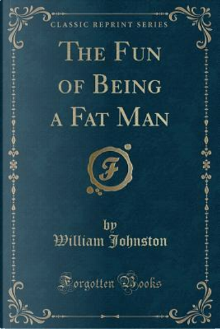 The Fun of Being a Fat Man (Classic Reprint) by William Johnston