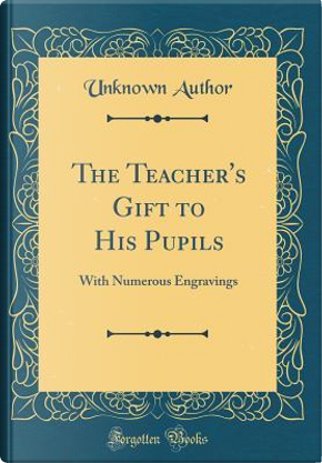 The Teacher's Gift to His Pupils by Author Unknown