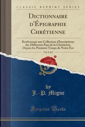 Dictionnaire d'Épigraphie Chrétienne, Vol. 2 of 2 by J. -P. Migne