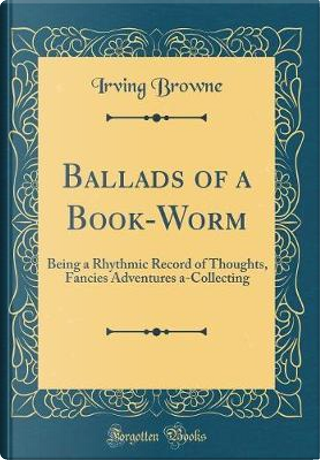Ballads of a Book-Worm by Irving Browne