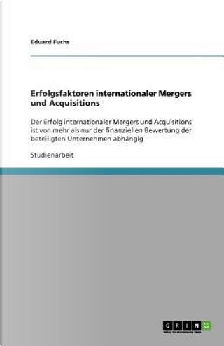Erfolgsfaktoren internationaler Mergers und Acquisitions by Eduard Fuchs