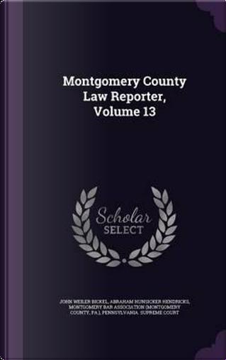 Montgomery County Law Reporter, Volume 13 by John Weiler Bickel