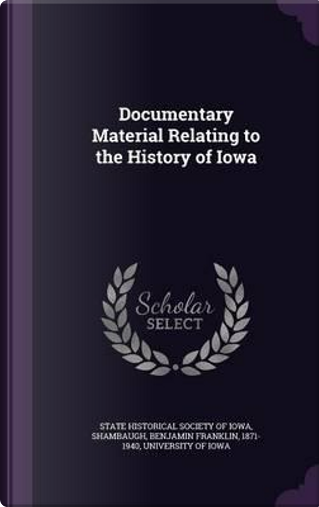 Documentary Material Relating to the History of Iowa by Benjamin Franklin Shambaugh