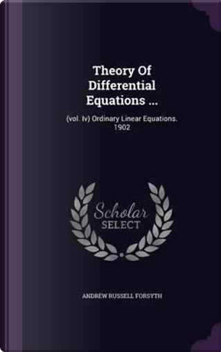 Theory of Differential Equations ... by Andrew Russell Forsyth