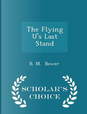 The Flying U's Last Stand - Scholar's Choice Edition by B M Bower