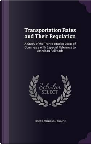 Transportation Rates and Their Regulation by Harry Gunnison Brown