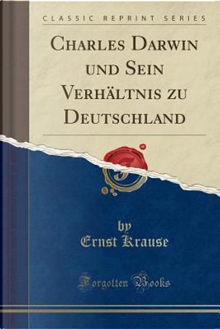 Charles Darwin und Sein Verhältnis zu Deutschland (Classic Reprint) by Ernst Krause