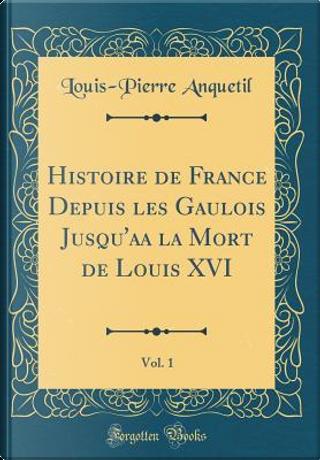 Histoire de France Depuis les Gaulois Jusqu'aa la Mort de Louis XVI, Vol. 1 (Classic Reprint) by Louis-Pierre Anquetil